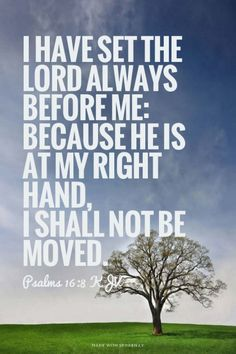 I have set the LORD always before me: because he is at my right hand, I shall not be moved. - Psalms 16:8 KJV | Shasta made this with Spoken.ly