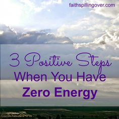 3 Positive Steps When You Have Zero Energy | Faith Spilling Over...Into Everyday Life #TestimonyTuesday