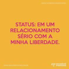 Status: em um relacionamento sério com a minha liberdade.  http://www.encadreeposters.com.br/
