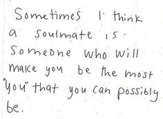 """Sometimes I think a soul mate is someone who will make you by the most 'you' that you can possibly be."""