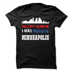 You Cant Scare Me.I Was Born in Minneapolis - #hoodie diy #tumblr sweatshirt. CHECK PRICE => https://www.sunfrog.com/LifeStyle/You-Cant-Scare-MeI-Was-Born-in-Minneapolis.html?68278