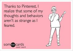 Funny Confession Ecard: Thanks to Pinterest, I realize that some of my thoughts and behaviors aren't as strange as I feared.