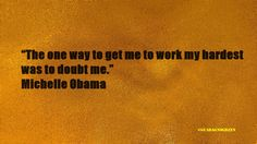 "#quoteoftheday""The one way to get me to work my hardest was to doubt me."" - Michelle Obama #Motivation"