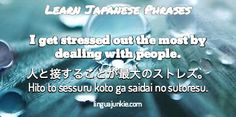 I get stressed out the most by dealing with people. / 人と接することが最大のストレス。 Hito to sessuru koto ga saidai no sutoresu. / linguajunkie.com / Learn Japanese Phrases