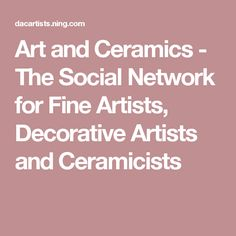 Art and Ceramics - The Social Network for Fine Artists, Decorative Artists and Ceramicists