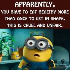 Apparently, you have to eat healthy more than once to get in shape.  This is cruel and unfair. - minion