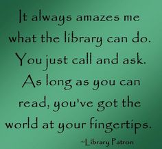 It always amazes me what the library can do. You just call and ask. As long as you can read, you've got the world at your fingertips. ~Library Patron @JYML