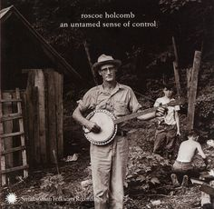 An Untamed Sense of Control  Roscoe Holcomb -  Holcomb's white-knuckle performances reflect a time before radio told musicians how to play, and these recordings make other music seem watered-down in comparison.