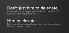 Don't just hire to delegate, hire to elevate!