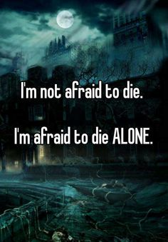 """I'm not afraid to die. I'm afraid to die ALONE."""