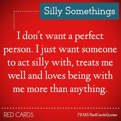 I just want someone to act silly with, treats me well, and loves being with me more than anything.