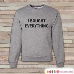 Black Friday Shirts - I Bought Everything - Shopping Sweatshirt - Adult Crewneck Sweatshirt - Men's Grey Sweatshirt - Funny Shopping Shirt