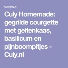 Culy Homemade: gegrilde courgette met geitenkaas, basilicum en pijnboompitjes - Culy.nl