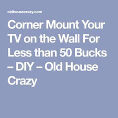 Corner Mount Your TV on the Wall For Less than 50 Bucks – DIY – Old House Crazy