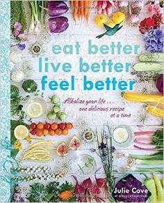 """""""Eat Better, Live Better, Feel Better: Alkalize Your Life...one delicious recipe at a time"""" written by Julie Cove for AlkalineSister.com   """"Clean up your diet and detoxify your body with the alkaline lifestyle. This beautifully packaged book, complete with more than 150 inspiration recipes and an easy-to-follow four-step program, is focused on long-term health and well-being."""" affiliate link"""