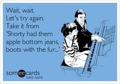 ...'apple bottom jeans, boots with the fur...' HaHaHa!