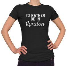 Women's I'd Rather Be in London T-Shirt - Juniors Fit