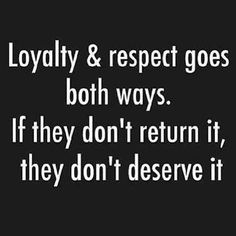"Loyalty & respect goes both ways  ""quote."""