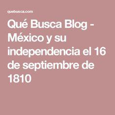 Qué Busca Blog - México y su independencia el 16 de septiembre de 1810