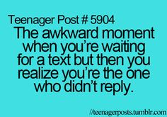 That awkward moment when you're waiting for a text but then realize you're the one who didn't reply.