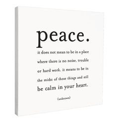 """So TRUE! """"Peace. It does not mean to be in a place where there is no noise, trouble or hard work. It means to be in the midst of those things and still be calm in your heart."""" - unknown"""
