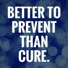 Better to prevent than cure.