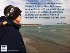 """Peace is not just a problem for political leaders, it is our problem. Peace comes when we live in truth and accept who we are, with our strengths and weaknesses, and when we help others with their strengths and weaknesses to do the same."" ~ Jean Vanier #inspirations #l'arche #quotes #jeanvanier #peace"