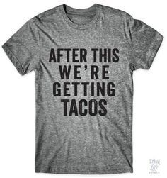 d68c3269c5 After this we're getting tacos! Funny Tshirts, Funny Shirt Quotes, Quote
