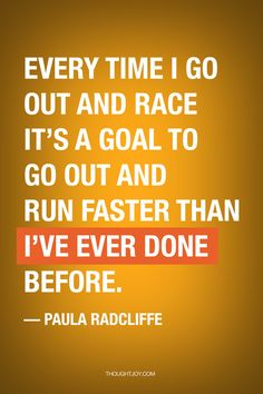 """""""Every time I go out and race it's a goal to go out and run faster than I've done before"""" — Paula Radcliffe"""