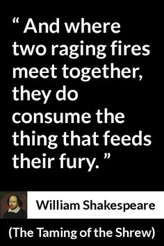William Shakespeare - The Taming of the Shrew - And where two raging fires meet together, they do consume the thing that feeds their fury.