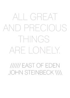 """""""All great and precious things are lonely."""" - East of Eden by John Steinbeck"""