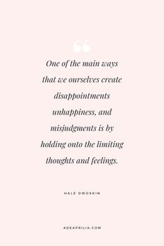 """""""One of the main ways that we ourselves create disappointments and unhappiness, and misjudgments is by holding on onto the limiting thoughts and feelings."""" Hale Dwoskin 