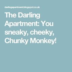 The Darling Apartment: You sneaky, cheeky, Chunky Monkey!