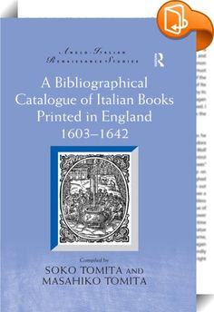 A Bibliographical Catalogue of Italian Books Printed in England 1603–1642    :  A sequel to Tomita's A Bibliographical Catalogue of Italian Books Printed in England 1558-1603, this volume provides the data for the succeeding 40 years (during the reign of King James I and Charles I) and contributes to the study of Anglo-Italian relations in literature through entries on 187 Italian books (335 editions) printed in England. The Catalogue starts with the books published immediately after t...