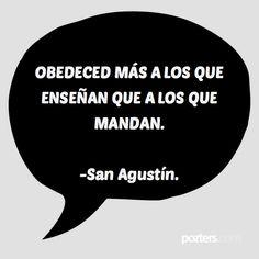 OBEDECED MÁS A LOS QUE ENSEÑAN QUE A LOS QUE MANDAN. -San Agustín.