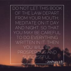 Do not let this Book of the Law depart from your mouth; meditate on it day and night, so that you may be careful to do everything written in it. Then you will be prosperous and successful. – Joshua 1:8