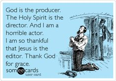God is the producer. The Holy Spirit is the director. And I am a horrible actor. I am so thankful that Jesus is the editor. Thank God for grace.