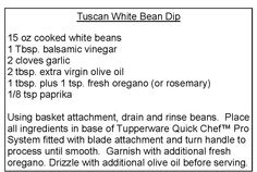 15 oz cooked white beans  1 Tbsp. balsamic vinegar  2 cloves garlic  2 tbsp. extra virgin olive oil  1 tbsp. plus 1 tsp. fresh oregano (or rosemary)  1/8 tsp paprika  Using basket attachment, drain and rinse beans. Place  all ingredients in base of Tupperware Quick Chef™ Pro  System fitted with blade attachment and turn handle to  process until smooth. Garnish with additional fresh  oregano. Drizzle with additional olive oil before serving.