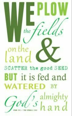 We plow the fields on the land and scatter the good see but it is fed and watered by God's almighty hand.