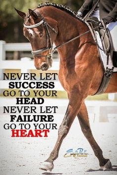 Never Let Success Go To Your Head... Never let failure get to your heart!! Dressage, a sport of emotions!!!