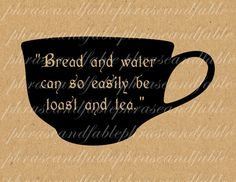 DETAILS: Bread and water can so easily be toast and tea. ~Unknown USES: Print it out on a nice bit of paper, frame it, and enjoy!! Use it on