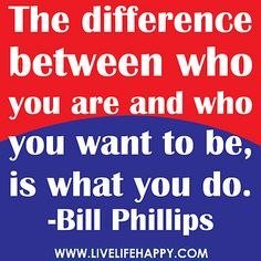 The difference between who you are and who you want to be, is what you do. -Bill Phillips by deeplifequotes, via Flickr