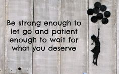 Be strong enough to let go and patient enough to wait for what you deserve.