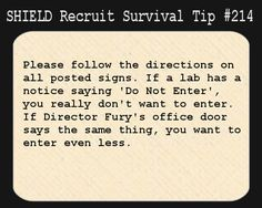 S.H.I.E.L.D. Recruit Survival Tip #214Please follow the directions on all posted signs. If a lab has a notice saying Do Not Enter, you really dont want to enter. If Director Furys office door says the same thing, you want to enter even less.