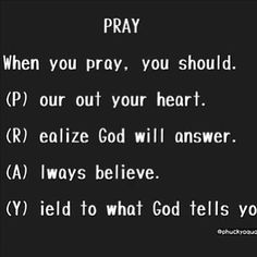 PRAY: Pour out your heart, Realize God will answer, Always believe, Yield to what God tells you. Power Of Prayer, My Prayer, Bible Quotes, Me Quotes, Qoutes, Just Keep Walking, Word Of God, Christian Quotes, Wise Words