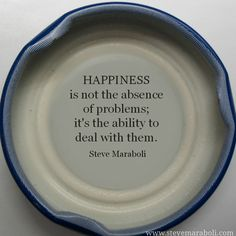 Happiness is not the absence of problems; it's the ability to deal with them. - Steve Maraboli