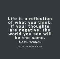 Life Is A Reflection Of What You Think.