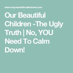 Our Beautiful Children -The Ugly Truth | No, YOU Need To Calm Down!