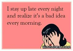stay-up-late-every-night-realize-bad-idea-every-morning-ecard