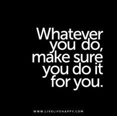Whatever you do, make sure you do it for you.
